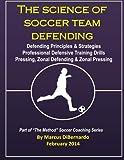 The Science of Soccer Team Defending: Professional Defensive Drills, Defending Principles & Strategies, Pressing, Zonal Defending & Zonal Pressing