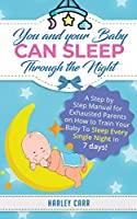 You And Your Baby Can Sleep Through The Night: A Step by Step Manual for Exhausted Parents on How to Train Your Baby to Sleep Every Single Night in 7 days!