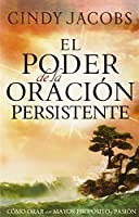 El poder de la oracion persistente / The Power of Persistent Prayer: Como orar con mayor proposito y pasion / How to Pray With a Purpose and a Greater Passion