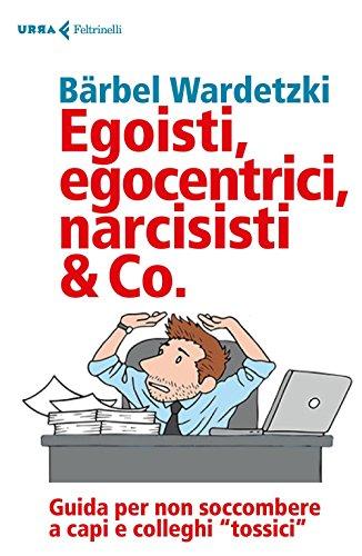 Egoisti, egocentrici, narcisisti & Co. Guida per non soccombere a capi e colleghi «tossici»