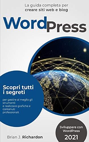 WORDPRESS: Sviluppare con WordPress 2021 La guida completa per creare siti web e blog. Scopri tutti i segreti per gestire al meglio gli strumenti e realizzare grafiche e contenuti professionali.
