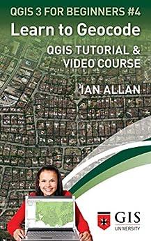 LEARN TO GEOCODE: QGIS Tutorial & Video Course (QGIS 3 for Beginners Book 4) by [Ian Allan]