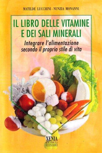 Il libro delle vitamine e dei sali minerali. Integrare l'alimentazione secondo il proprio stile di vita (I grandi economici Xenia)