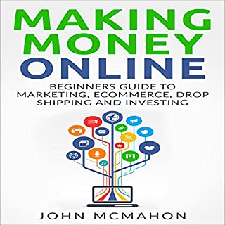 Making Money Online     Beginners Guide to Marketing E-commerce, Drop Shipping              By:                                                                                                                                 John McMahon                               Narrated by:                                                                                                                                 Robert Kazmierczak                      Length: 40 mins     Not rated yet     Overall 0.0