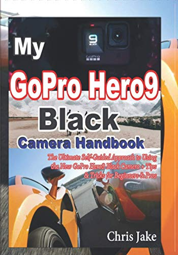 My GoPro Hero 9 Black Camera Handbook: The Ultimate Self-Guided Approach to Using the New GoPro Hero9 Black Camera+ Tips & Tricks for Beginners & Pros