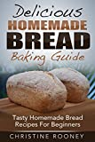 Delicious Homemade Bread Baking Guide: Tasty Homemade Bread Recipes...