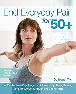 End Everyday Pain for 50+: A 10-Minute-a-Day Program of Stretching, Strengthening and Movement to Break the Grip of Pain by [Dr. Joseph  Tieri]