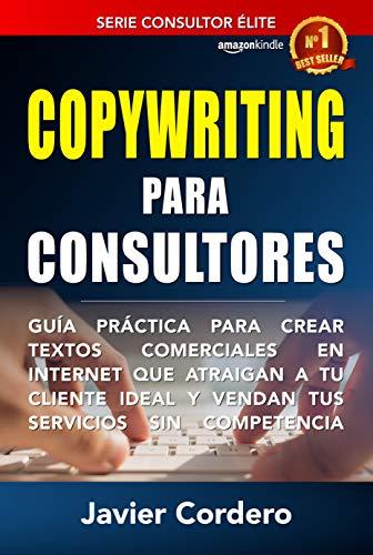 Copywriting Para Consultores: Guía práctica para crear textos comerciales en Internet que atraigan a tu cliente ideal y vendan tus servicios sin competencia (Consultor Élite nº 1)