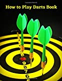 How to Play Darts Book: The Darts Guide for Beginners and Advanced | 10 Best Darts Games | Fun and Popular Games for All Skills Levels | Step by Step ... Darts Game | Dart Book for Kids and Adults