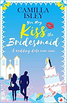 You May Kiss the Bridesmaid: A Wedding Date Rom Com (First Comes Love Book 6) by [Camilla Isley]