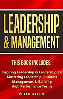 Leadership & Management: This Book Includes: Inspiring Leadership & Leadership 2.0. Mastering Leadership, Business Management & Building High Performance ... Social Psychology & Leadership Principles) by [Peter Allen]