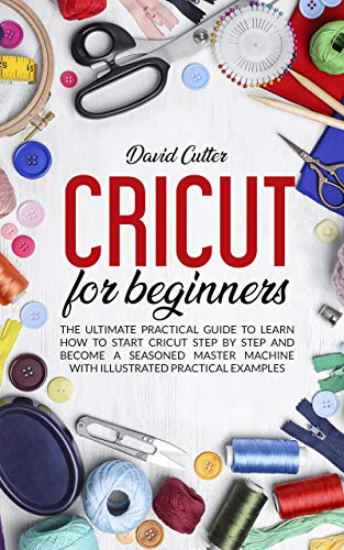 CRICUT FOR BEGINNERS: THE ULTIMATE PRACTICAL GUIDE TO LEARN HOW TO START CRICUT STEP BY STEP AND BECOME A SEASONED MASTER MACHINE WITH ILLUSTRATED PRATICAL EXAMPLES
