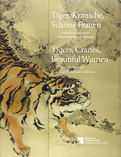 Tiger, Kraniche, Schöne Frauen - Tigers, Cranes, Beautiful Women: Asiatische Kunst aus der Sammlung Klaus F. Naumann - Asian Art from the Klaus F. Naumann Collection
