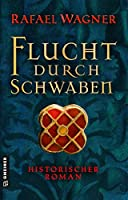 Flucht durch Schwaben: Historischer Roman