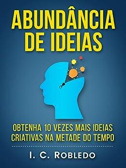 Abundância de Ideias: Obtenha 10 Vezes Mais Ideias Criativas na Metade do Tempo (Domine Sua Mente, Transforme Sua Vida) por [I. C. Robledo, Luciana Aflitos]