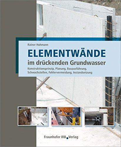 Elementwände im drückenden Grundwasser: Konstruktionsprinzip, Planung, Bauausführung, Schwachstellen, Fehlervermeidung, Instandsetzung.