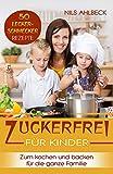 Zuckerfrei für Kinder: 50 Lecker-Schmecker Rezepte zum kochen und backen für die ganze Familie