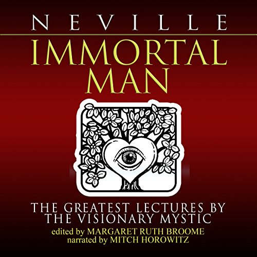 Immortal Man     The Greatest Lectures by the Visionary Mystic              By:                                                                                                                                 Neville Goddard,                                                                                        Margaret Ruth Broome - editor                               Narrated by:                                                                                                                                 Mitch Horowitz                      Length: 10 hrs and 33 mins     44 ratings     Overall 4.8