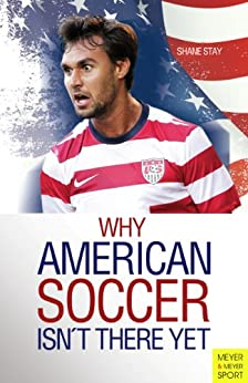 Why American Soccer Isn't There Yet (Meyer & Meyer Sport) by [Shane Stay]