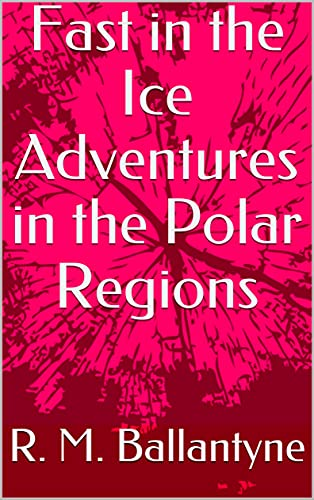 Fast in the Ice Adventures in the Polar Regions (English Edition)