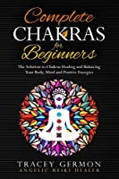 Complete Chakras for Beginners: The Solution to Chakra Healing and Balancing Your Body Mind and Positive Energies