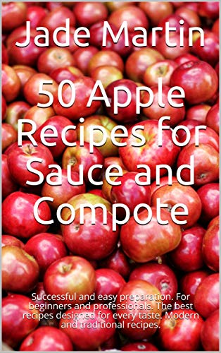 50 Apple Recipes for Sauce and Compote: Successful and easy preparation. For beginners and professionals. The best recipes designed for every taste. Modern and traditional recipes. (English Edition)