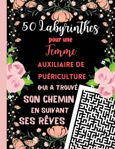 50 Labyrinthes pour une Femme Auxiliaire de Puériculture qui a trouvé son Chemin en suivant ses Rêves: Cadeau Personnalisé pour Femme Auxiliaire ... . Cahier de Jeux avec 1 Labyrinthe par Page.