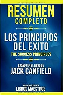Resumen Completo: Los Principios Del Exito (The Success Principles) - Basado En El Libro De Jack Canfield (Spanish Edition)