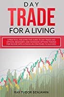 Day Trade for a Living: Practical and Effective Guide to Day Trade and Options. Beginner's and Advanced Options Trading for Income with a Focus on Strategies to Succeed (Stock Options Trading and Day Trade for a Living)