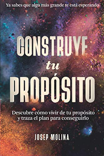 CONSTRUYE TU PROPÓSITO: Descubre cómo vivir de tu propósito y traza el plan para conseguirlo (VIVE TU LEYENDA)