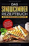 Das Sandwichmaker Rezeptbuch: Mit den 100 leckersten Sandwich Rezepten - inklusive vegetarische...
