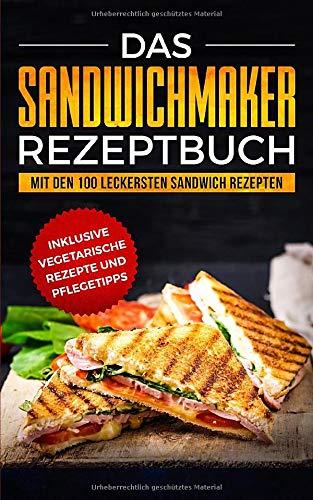 Das Sandwichmaker Rezeptbuch: Mit den 100 leckersten Sandwich Rezepten - inklusive vegetarische Rezepte und Pflegetipps