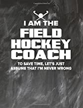 Field Hockey Coaching Notebook - Just Assume That I'm Never Wrong - 8.5x11 Coaches Practice Journal: Field Hockey Coach Notepad for Training Notes, Strategy, Plays Diagram and Sketches