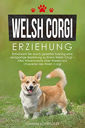 Welsh Corgi Erziehung: Entwickeln Sie durch gezieltes Training eine einzigartige Beziehung zu Ihrem Welsh Corgi – Alles Wissenswerte über Wesen und Charakter des Welsh Corgi