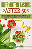 Intermittent Fasting After 50: The Complete Guide to Intermittent Fasting with 30-Day Weight Loss Program Designed Specifically for Men and Women Over 50, Including Healthy and Delicious Recipes