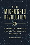 The Microgrid Revolution: Business Strategies for Next-Generation Electricity