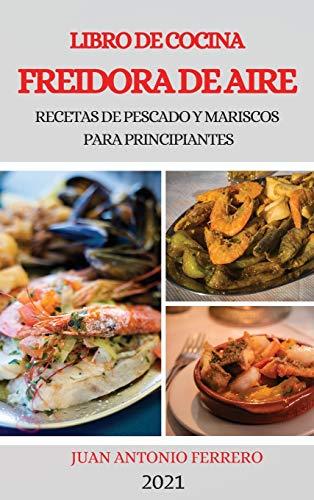 LIBRO DE COCINA FREIDORA DE AIRE 2021 (AIR FRYER COOKBOOK 2021 SPANISH VERSION): RECETAS DE PESCADO Y MARISCOS PARA PRINCIPIANTES