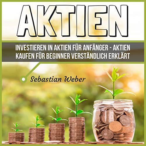 Aktien: Investieren in Aktien für Anfänger: Aktien kaufen für Beginner verständlich erklärt