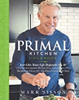 The Primal Kitchen Cookbook: Eat Like Your Life Depends on It! 131 of Mar's Favorite Recipes (Low Carb, Gluten Free) Hand-Picked from 50+ Top Paleo Authors and Chefs