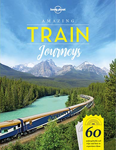 Amazing Train Journeys: 60 Unforgattable rail trips and how to experience them (Lonely Planet)