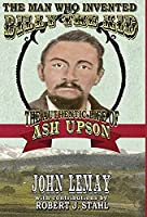 The Man Who Invented Billy the Kid: The Authentic Life of Ash Upson: The Authentic Life of Ash Upson