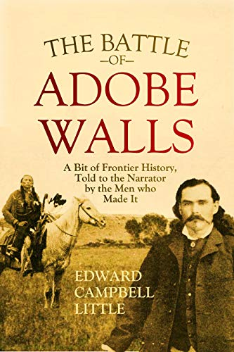 The Battle of Adobe Walls: A Bit of Frontier History, Told to the Narrator by the Men who Made It (1908) (English Edition)