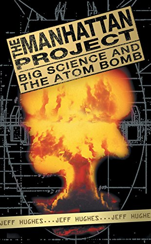 The Manhattan Project: Big Science and the Atomic Bomb by Jeff Hughes
