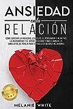 ANSIEDAD EN LA RELACIÓN: Cómo superar la ansiedad, los celos, el pensamiento negativo, manejar la inseguridad y el apego. Descubre cómo eliminar los ... de pareja para establecer mejores relaciones