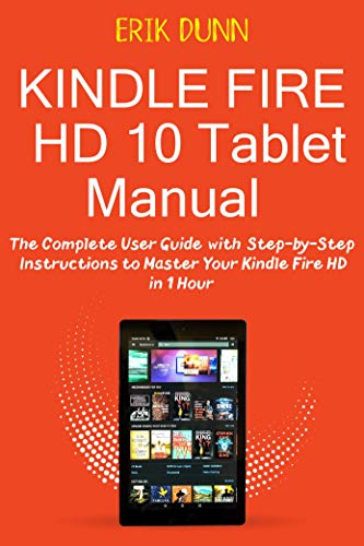 Kindle Fire HD 10 Tablet Manual: The Complete User Guide with Step by Step Instructions to Master Your Kindle Fire HD in 1 Hour