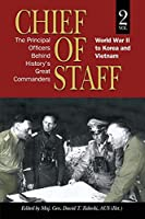 Chief of Staff: The Principal Officers behind History's Great Commanders: World War II to Korea and Vietnam (vol. 2)