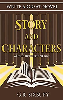Story and Characters: Writing Fiction People Love (Write a Great Novel Book 2) by [G. R. Sixbury]
