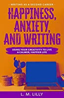 Happiness, Anxiety, and Writing: Using Your Creativity To Live A Calmer, Happier Life (Writing as a Second Career)