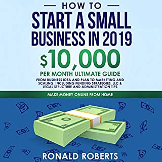 How to Start a Small Business in 2019: 10,000 per Month Ultimate Guide     From Business Idea and Plan to Marketing and Scaling. Including Funding Strategies, LLC & Legal Structure and Administration Tips              By:                                                                                                                                 Ronald Roberts                               Narrated by:                                                                                                                                 Doug Eisengrein                      Length: 3 hrs and 15 mins     25 ratings     Overall 5.0