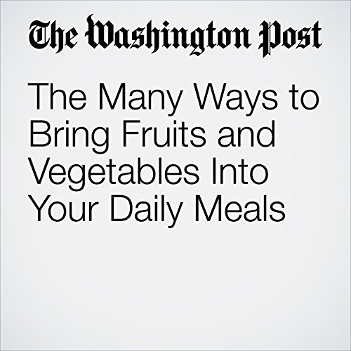 The Many Ways to Bring Fruits and Vegetables Into Your Daily Meals cover art
